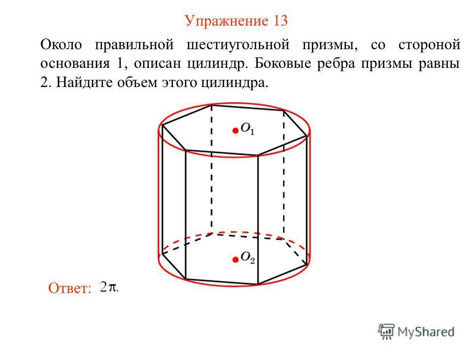 Упражнение 13 Около правильной шестиугольной призмы, со стороной основания 1, описан цилиндр. Боковые ребра призмы равны 2. Найдите объем этого цилиндра. Ответ: