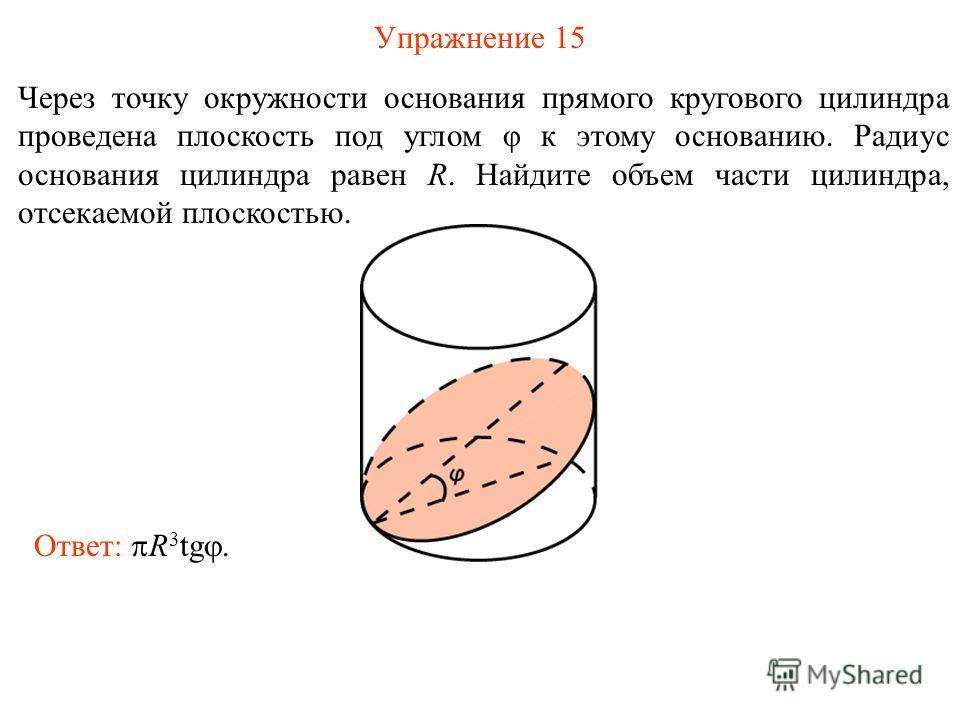 Упражнение 15 Через точку окружности основания прямого кругового цилиндра проведена плоскость под углом φ к этому основанию. Радиус основания цилиндра равен R. Найдите объем части цилиндра, отсекаемой плоскостью. Ответ: R 3 tg.