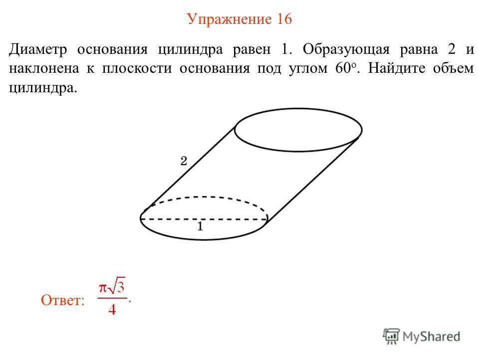 Упражнение 16 Диаметр основания цилиндра равен 1. Образующая равна 2 и наклонена к плоскости основания под углом 60 о. Найдите объем цилиндра. Ответ: