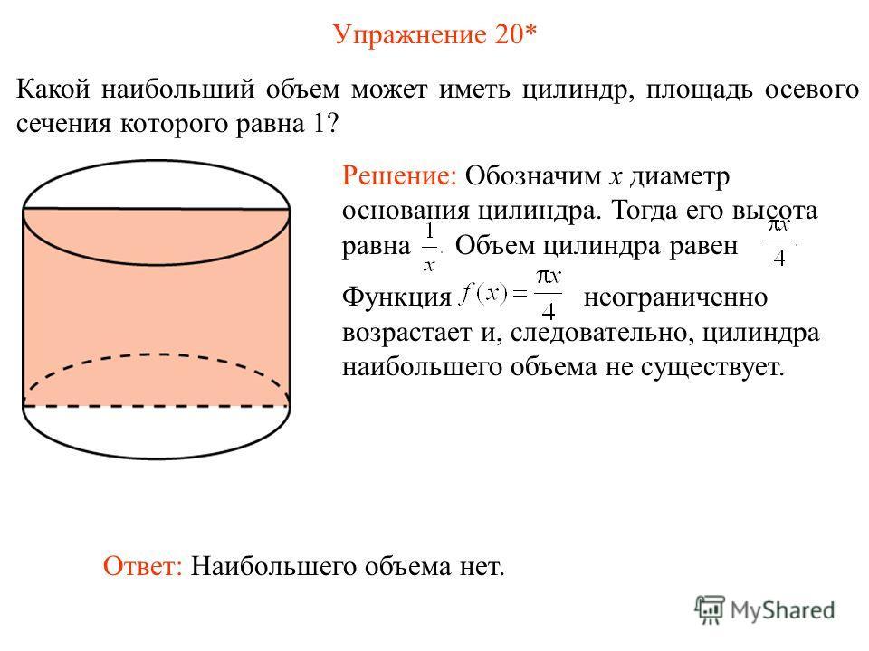 Упражнение 20* Какой наибольший объем может иметь цилиндр, площадь осевого сечения которого равна 1? Ответ: Наибольшего объема нет. Решение: Обозначим x диаметр основания цилиндра. Тогда его высота равна Объем цилиндра равен Функция неограниченно воз