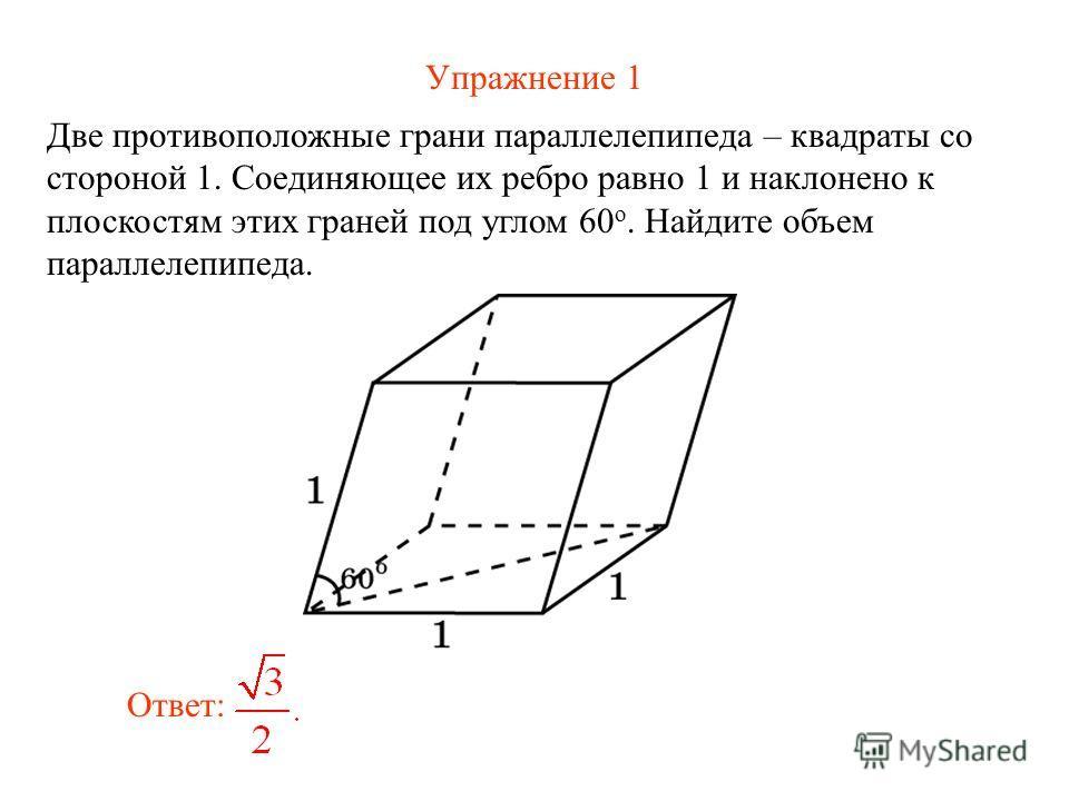 Упражнение 1 Две противоположные грани параллелепипеда – квадраты со стороной 1. Соединяющее их ребро равно 1 и наклонено к плоскостям этих граней под углом 60 о. Найдите объем параллелепипеда. Ответ: