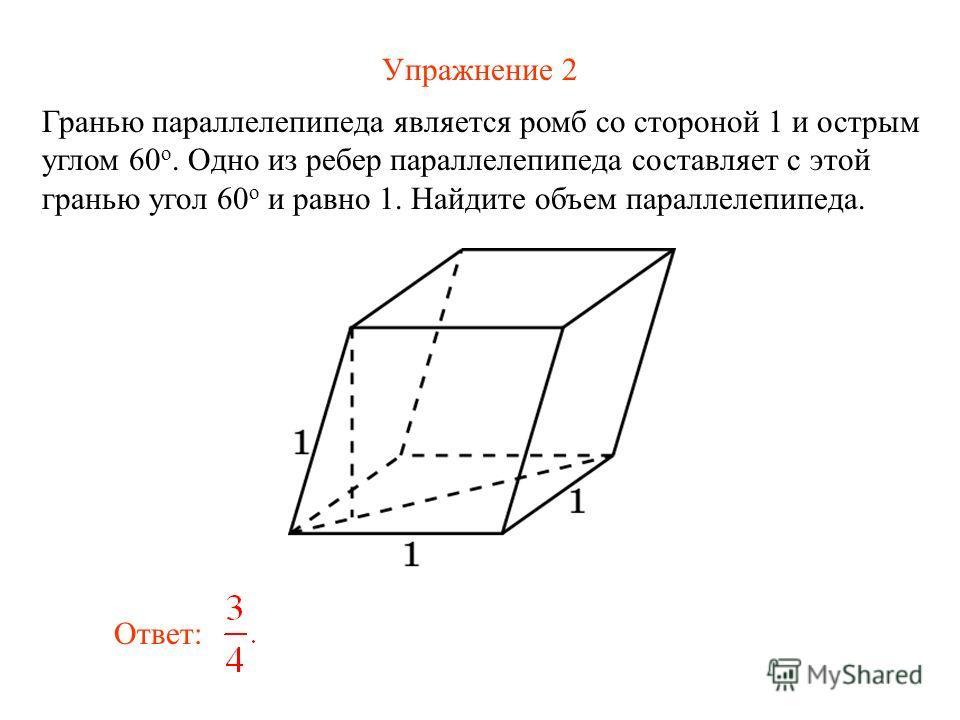 Упражнение 2 Гранью параллелепипеда является ромб со стороной 1 и острым углом 60 о. Одно из ребер параллелепипеда составляет с этой гранью угол 60 о и равно 1. Найдите объем параллелепипеда. Ответ: