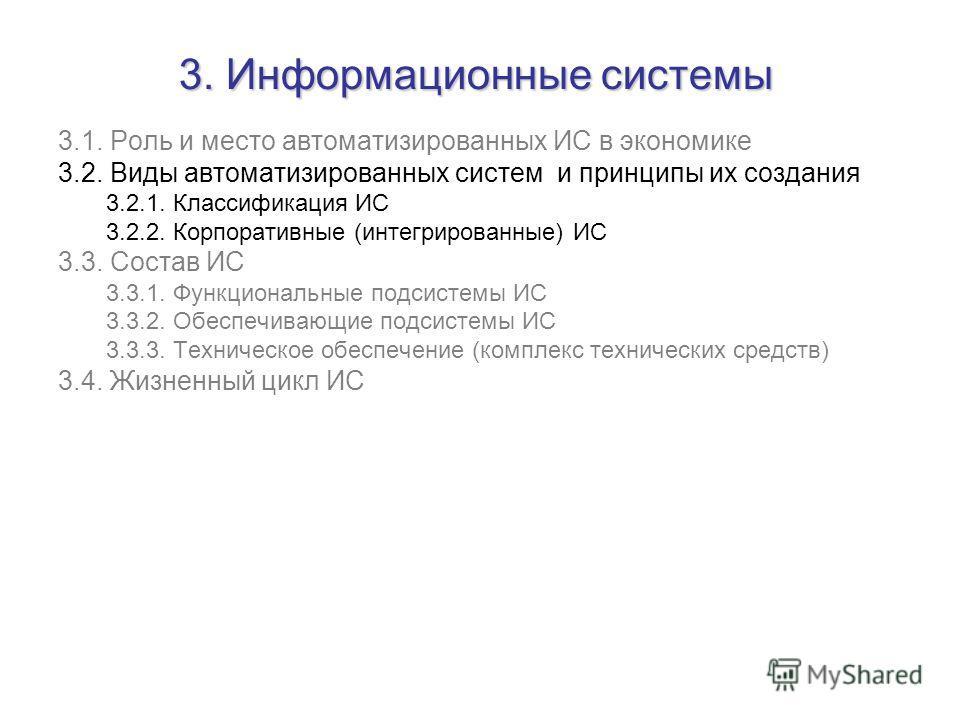 3. Информационные системы 3.1. Роль и место автоматизированных ИС в экономике 3.2. Виды автоматизированных систем и принципы их создания 3.2.1. Классификация ИС 3.2.2. Корпоративные (интегрированные) ИС 3.3. Состав ИС 3.3.1. Функциональные подсистемы