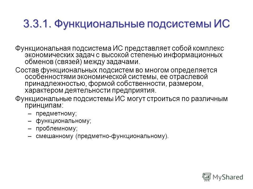 3.3.1. Функциональные подсистемы ИС Функциональная подсистема ИС представляет собой комплекс экономических задач с высокой степенью информационных обменов (связей) между задачами. Состав функциональных подсистем во многом определяется особенностями э