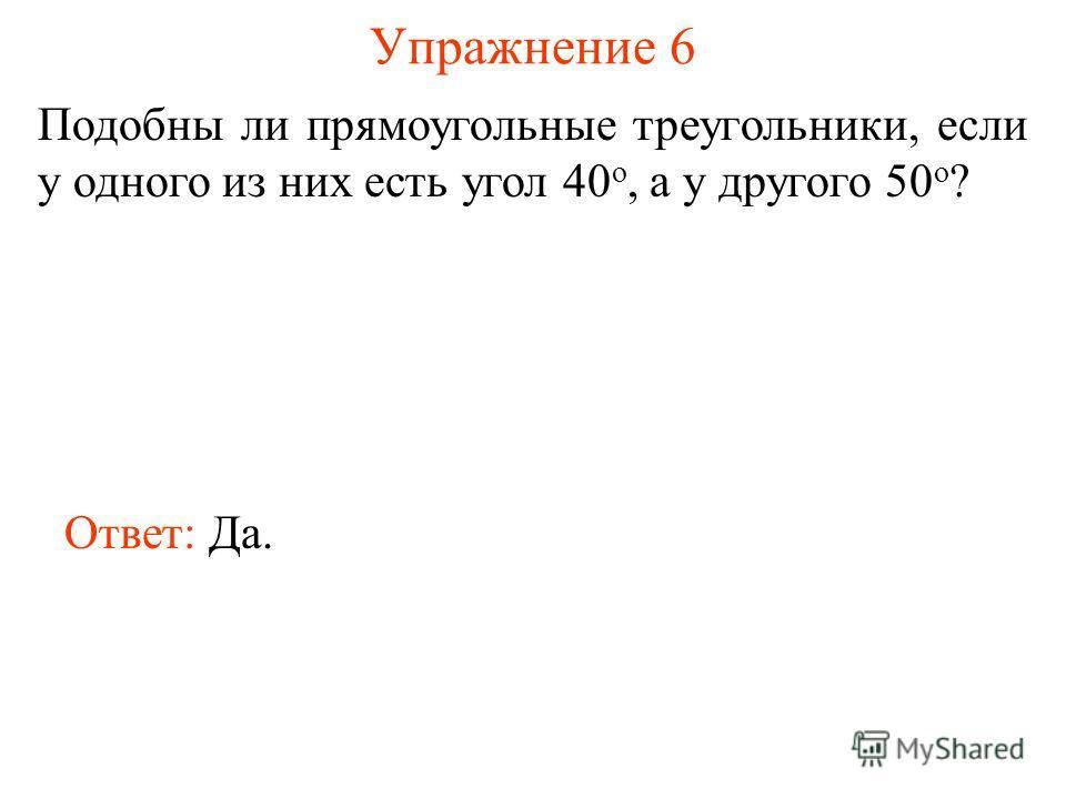 Упражнение 6 Подобны ли прямоугольные треугольники, если у одного из них есть угол 40 о, а у другого 50 о ? Ответ: Да.