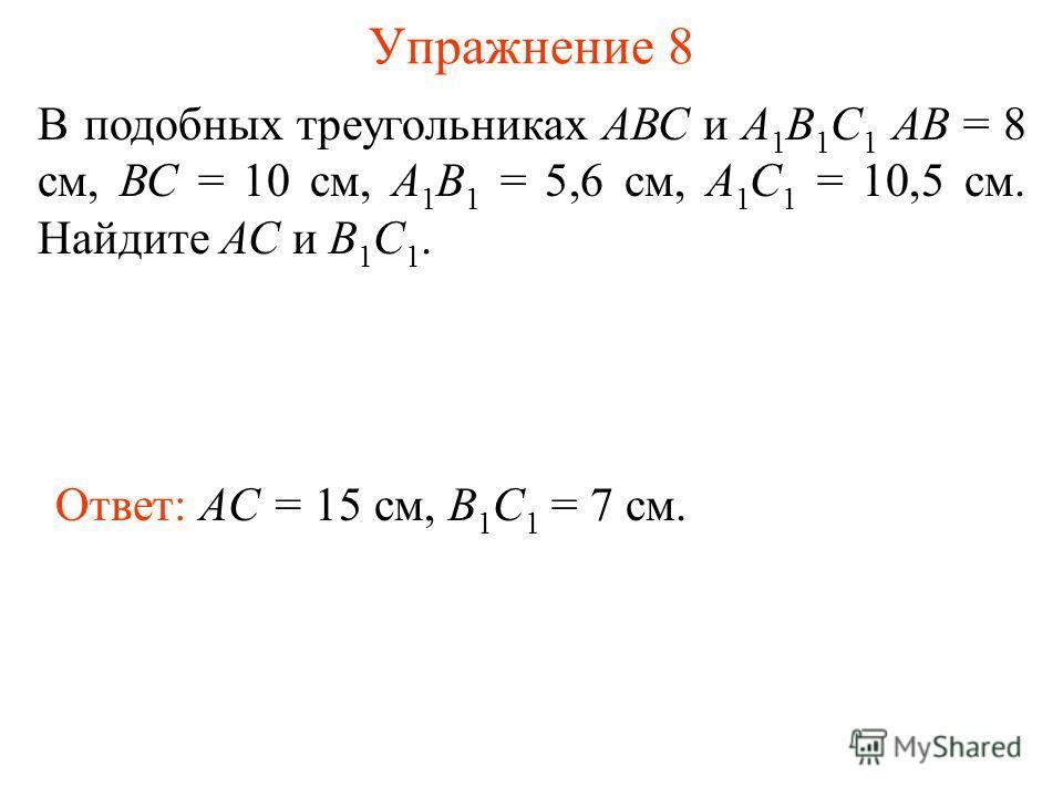 Упражнение 8 В подобных треугольниках АВС и А 1 В 1 С 1 АВ = 8 см, ВС = 10 см, А 1 В 1 = 5,6 см, А 1 С 1 = 10,5 см. Найдите АС и В 1 С 1. Ответ: AC = 15 см, B 1 C 1 = 7 см.