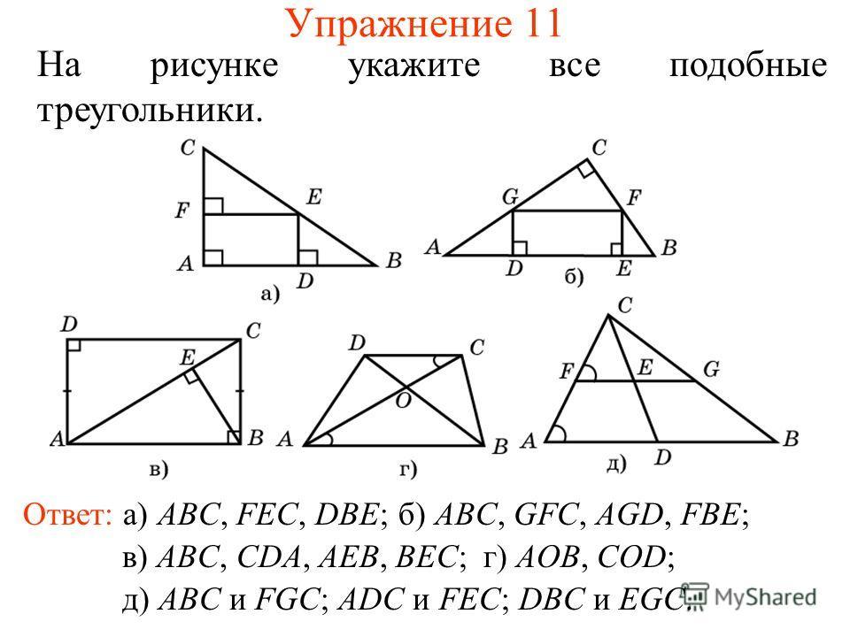 Упражнение 11 На рисунке укажите все подобные треугольники. Ответ: а) ABC, FEC, DBE;б) ABC, GFC, AGD, FBE; в) ABC, CDA, AEB, BEC;г) AOB, COD; д) ABC и FGC; ADC и FEC; DBC и EGC.