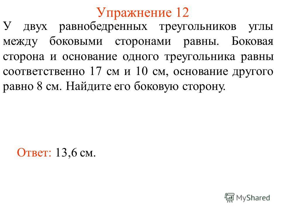 Упражнение 12 У двух равнобедренных треугольников углы между боковыми сторонами равны. Боковая сторона и основание одного треугольника равны соответственно 17 см и 10 см, основание другого равно 8 см. Найдите его боковую сторону. Ответ: 13,6 см.