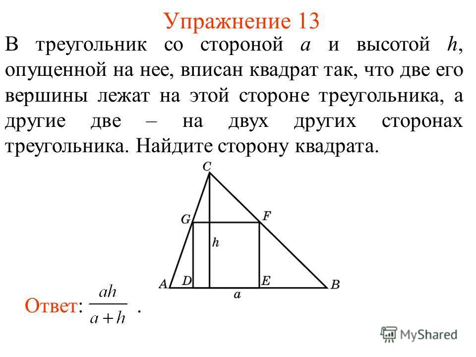 Упражнение 13 В треугольник со стороной а и высотой h, опущенной на нее, вписан квадрат так, что две его вершины лежат на этой стороне треугольника, а другие две – на двух других сторонах треугольника. Найдите сторону квадрата. Ответ:.