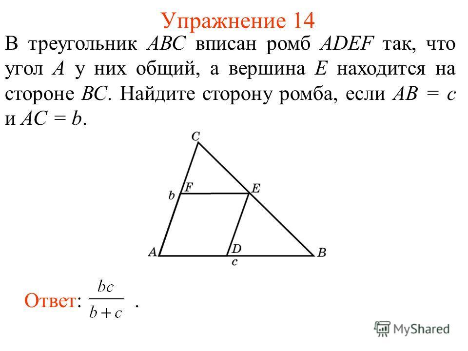 Упражнение 14 В треугольник АВС вписан ромб ADEF так, что угол А у них общий, а вершина Е находится на стороне ВС. Найдите сторону ромба, если АВ = с и АС = b. Ответ:.