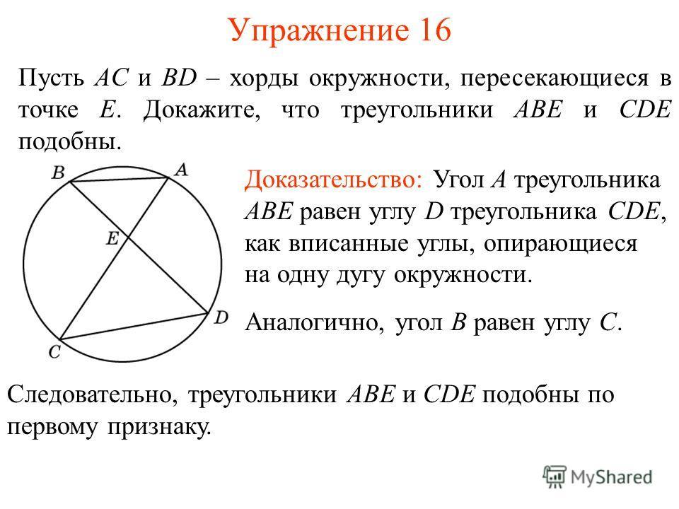 Упражнение 16 Пусть AC и BD – хорды окружности, пересекающиеся в точке E. Докажите, что треугольники ABE и CDE подобны. Доказательство: Угол A треугольника ABE равен углу D треугольника CDE, как вписанные углы, опирающиеся на одну дугу окружности. Ан