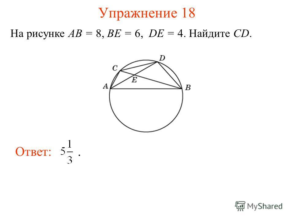 Упражнение 18 На рисунке AB = 8, BE = 6, DE = 4. Найдите CD. Ответ:.