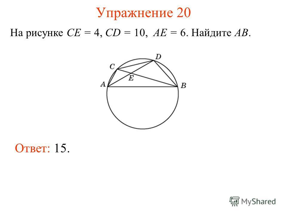 Упражнение 20 На рисунке CE = 4, CD = 10, AE = 6. Найдите AB. Ответ: 15.