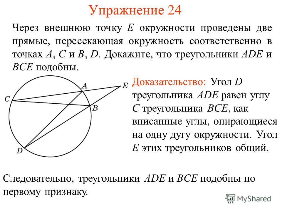 Упражнение 24 Через внешнюю точку E окружности проведены две прямые, пересекающая окружность соответственно в точках A, C и B, D. Докажите, что треугольники ADE и BCE подобны. Доказательство: Угол D треугольника ADE равен углу C треугольника BCE, как