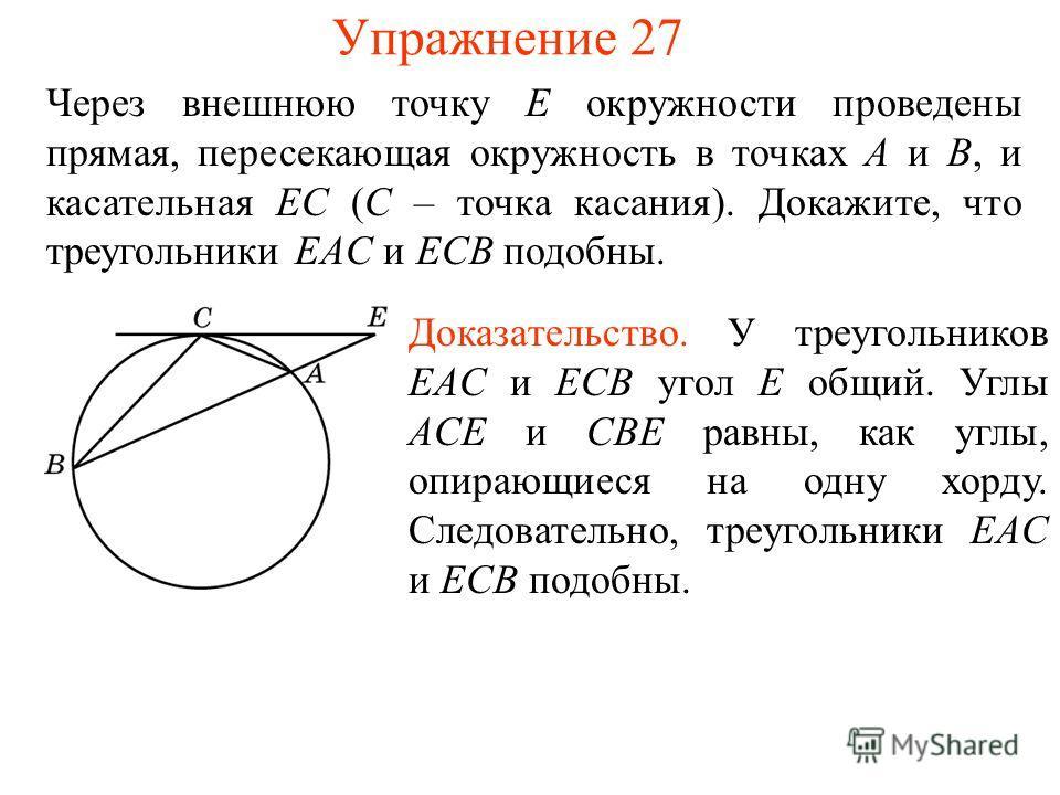 Упражнение 27 Через внешнюю точку E окружности проведены прямая, пересекающая окружность в точках A и B, и касательная EС (C – точка касания). Докажите, что треугольники EAC и ECB подобны. Доказательство. У треугольников EAC и ECB угол E общий. Углы