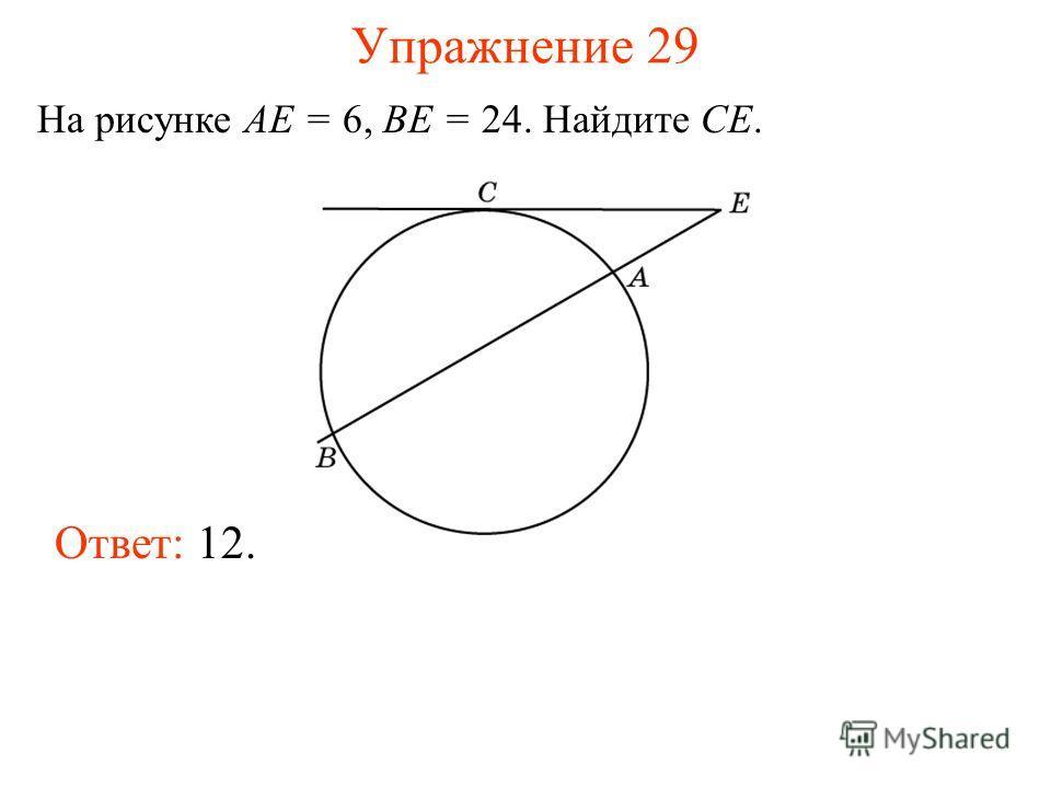 Упражнение 29 На рисунке AE = 6, BE = 24. Найдите CE. Ответ: 12.