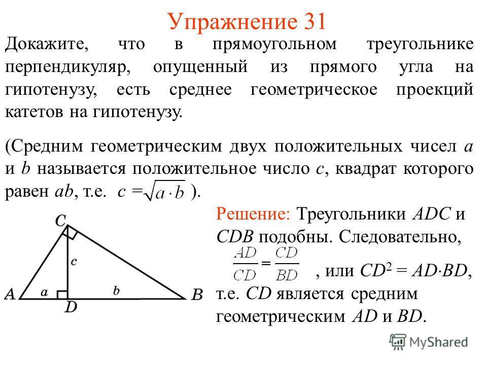 Упражнение 31 Докажите, что в прямоугольном треугольнике перпендикуляр, опущенный из прямого угла на гипотенузу, есть среднее геометрическое проекций катетов на гипотенузу. (Средним геометрическим двух положительных чисел a и b называется положительн