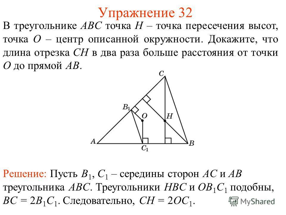 Упражнение 32 В треугольнике ABC точка H – точка пересечения высот, точка O – центр описанной окружности. Докажите, что длина отрезка CH в два раза больше расстояния от точки O до прямой AB. Решение: Пусть B 1, C 1 – середины сторон AC и AB треугольн