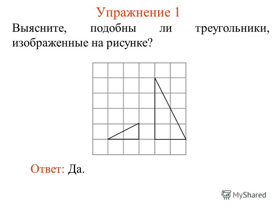 Упражнение 1 Выясните, подобны ли треугольники, изображенные на рисунке? Ответ: Да.