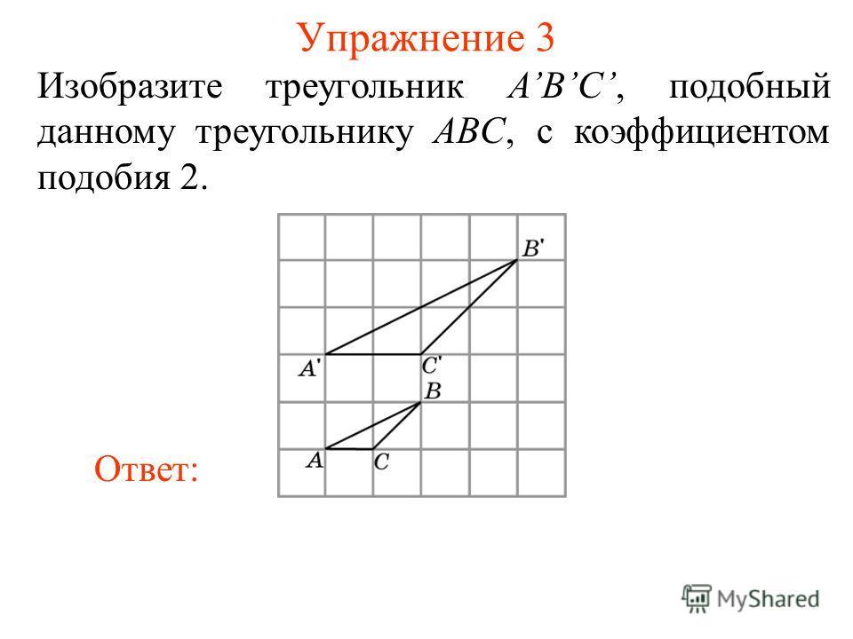 Упражнение 3 Изобразите треугольник ABC, подобный данному треугольнику ABC, с коэффициентом подобия 2. Ответ:
