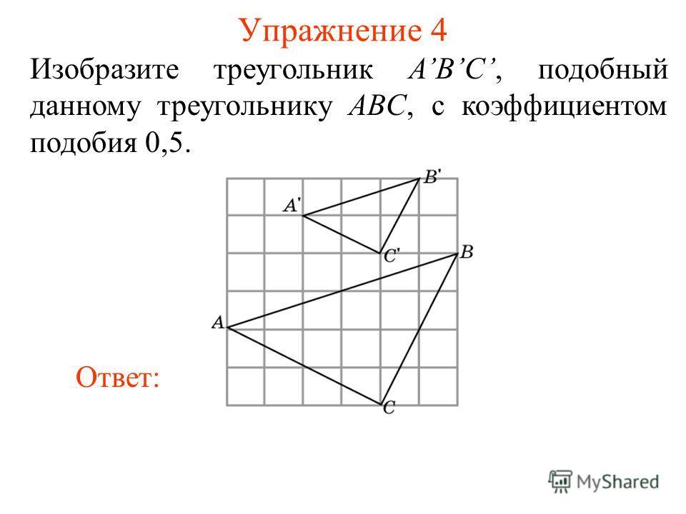 Упражнение 4 Изобразите треугольник ABC, подобный данному треугольнику ABC, с коэффициентом подобия 0,5. Ответ: