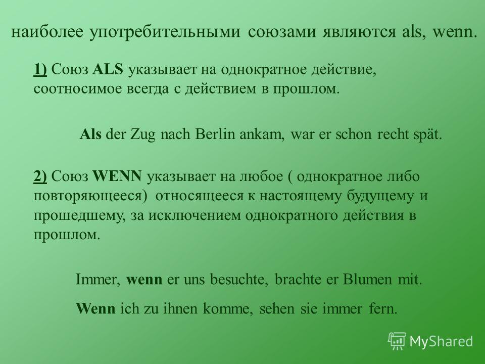 наиболее употребительными союзами являются als, wenn. 1) Союз ALS указывает на однократное действие, соотносимое всегда с действием в прошлом. Als der Zug nach Berlin ankam, war er schon recht spät. 2) Союз WENN указывает на любое ( однократное либо