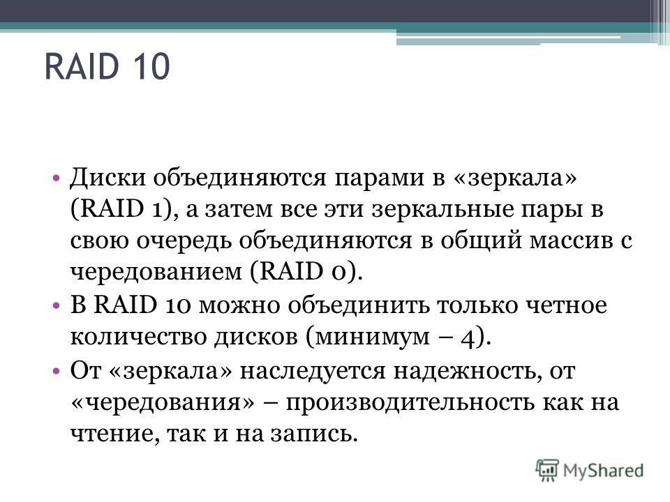 RAID 10 Диски объединяются парами в «зеркала» (RAID 1), а затем все эти зеркальные пары в свою очередь объединяются в общий массив с чередованием (RAID 0). В RAID 10 можно объединить только четное количество дисков (минимум – 4). От «зеркала» наследу