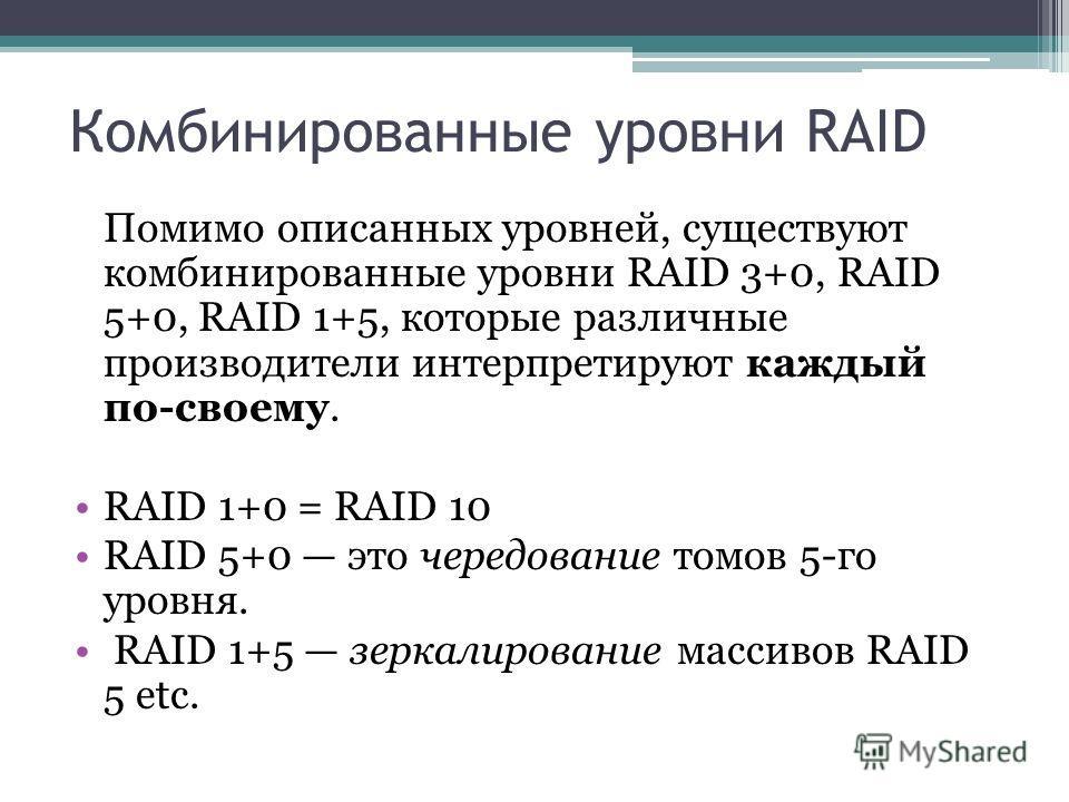 Комбинированные уровни RAID Помимо описанных уровней, существуют комбинированные уровни RAID 3+0, RAID 5+0, RAID 1+5, которые различные производители интерпретируют каждый по-своему. RAID 1+0 = RAID 10 RAID 5+0 это чередование томов 5-го уровня. RAID