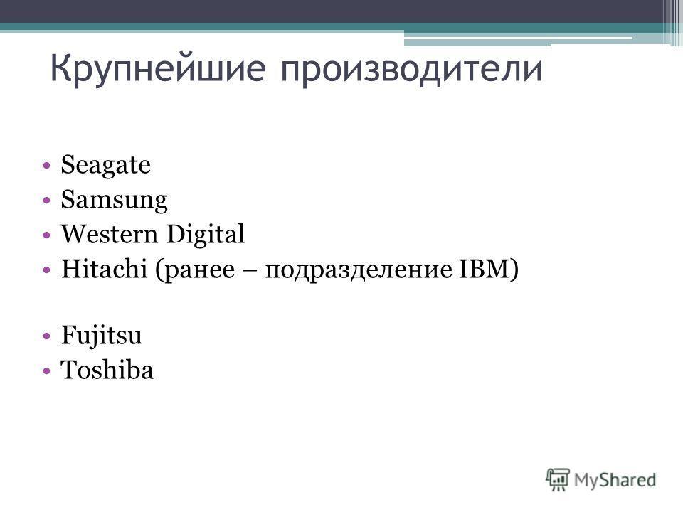 Крупнейшие производители Seagate Samsung Western Digital Hitachi (ранее – подразделение IBM) Fujitsu Toshiba
