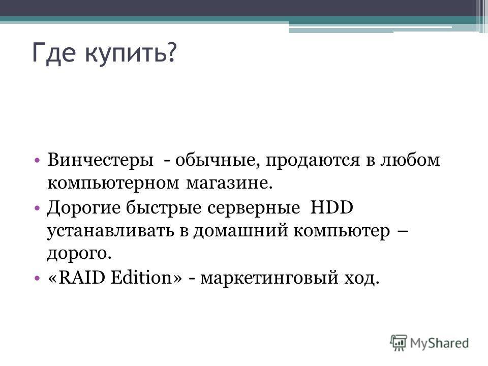 Где купить? Винчестеры - обычные, продаются в любом компьютерном магазине. Дорогие быстрые серверные HDD устанавливать в домашний компьютер – дорого. «RAID Edition» - маркетинговый ход.