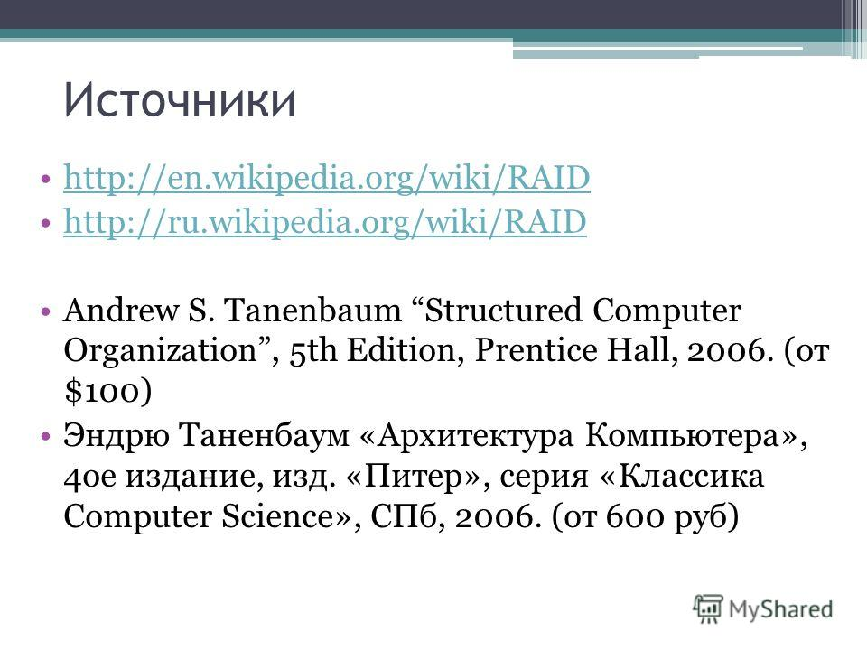 Источники http://en.wikipedia.org/wiki/RAID http://ru.wikipedia.org/wiki/RAID Andrew S. Tanenbaum Structured Computer Organization, 5th Edition, Prentice Hall, 2006. (от $100) Эндрю Таненбаум «Архитектура Компьютера», 4ое издание, изд. «Питер», серия