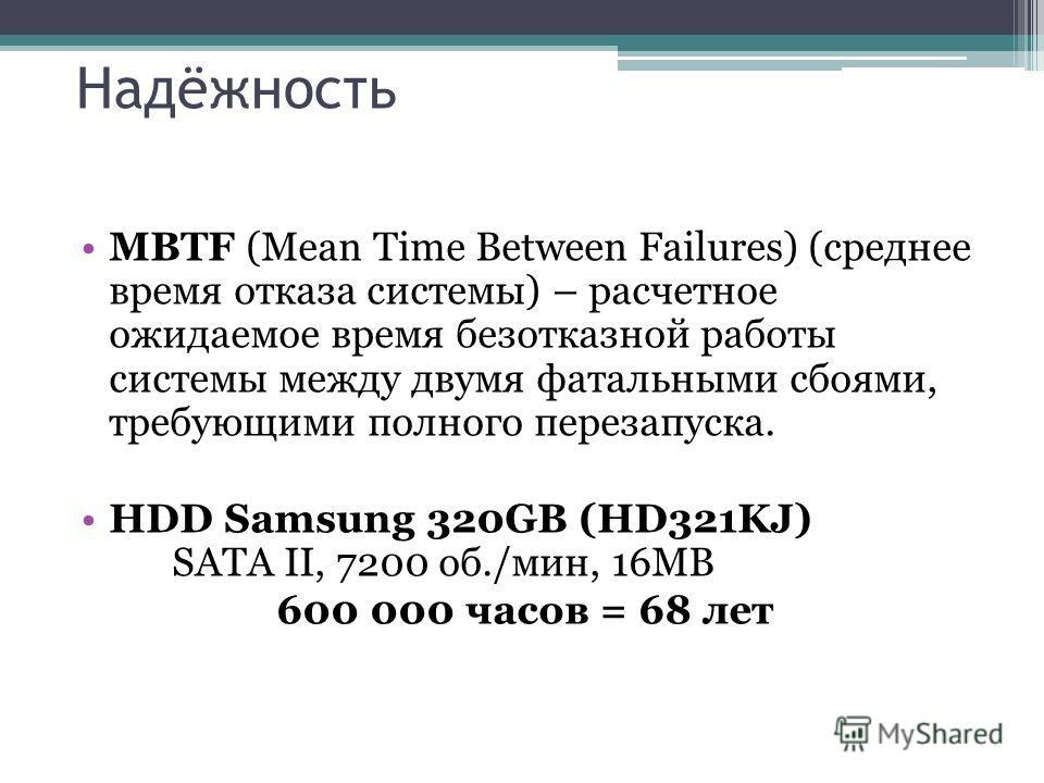 Надёжность MBTF (Mean Time Between Failures) (среднее время отказа системы) – расчетное ожидаемое время безотказной работы системы между двумя фатальными сбоями, требующими полного перезапуска. HDD Samsung 320GB (HD321KJ) SATA II, 7200 об./мин, 16MB