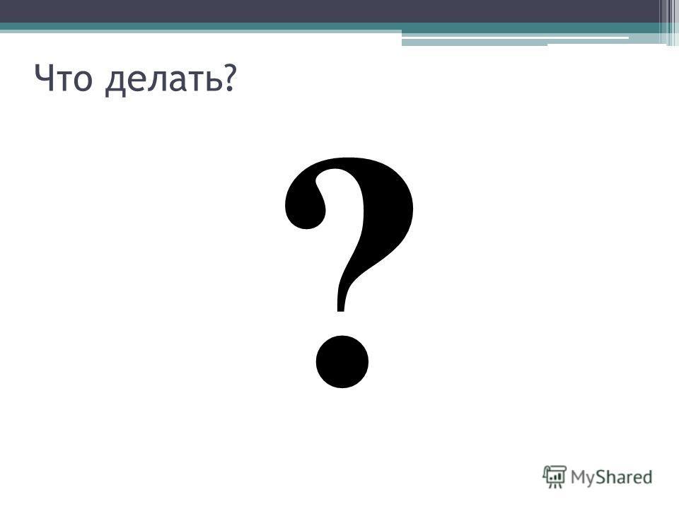 Что делать? ?