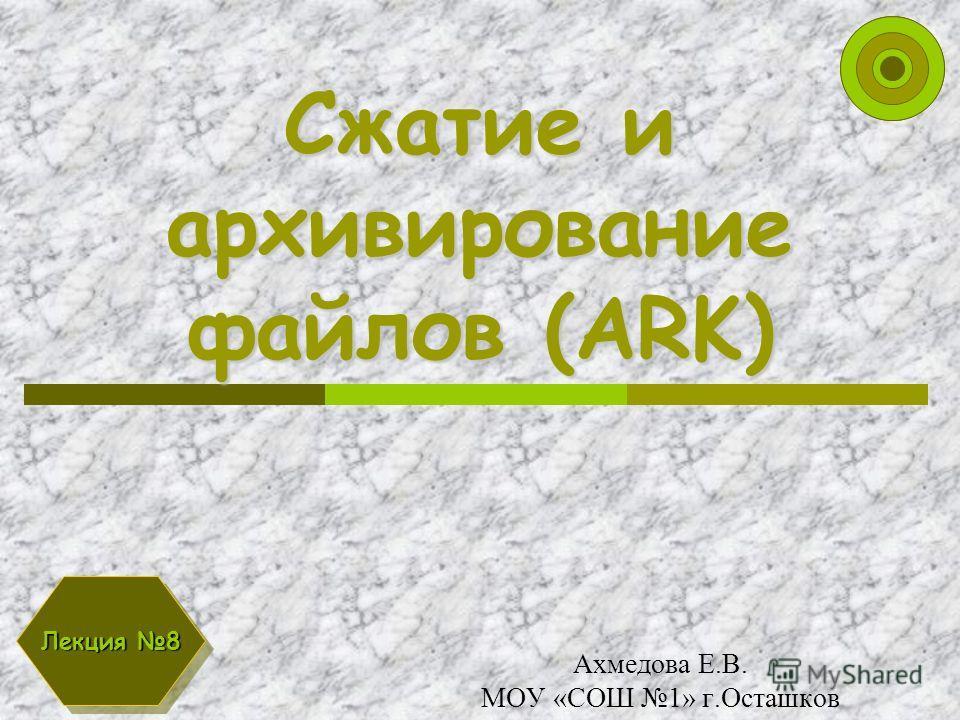Сжатие и архивирование файлов (ARK) Ахмедова Е.В. МОУ «СОШ 1» г.Осташков Лекция 8