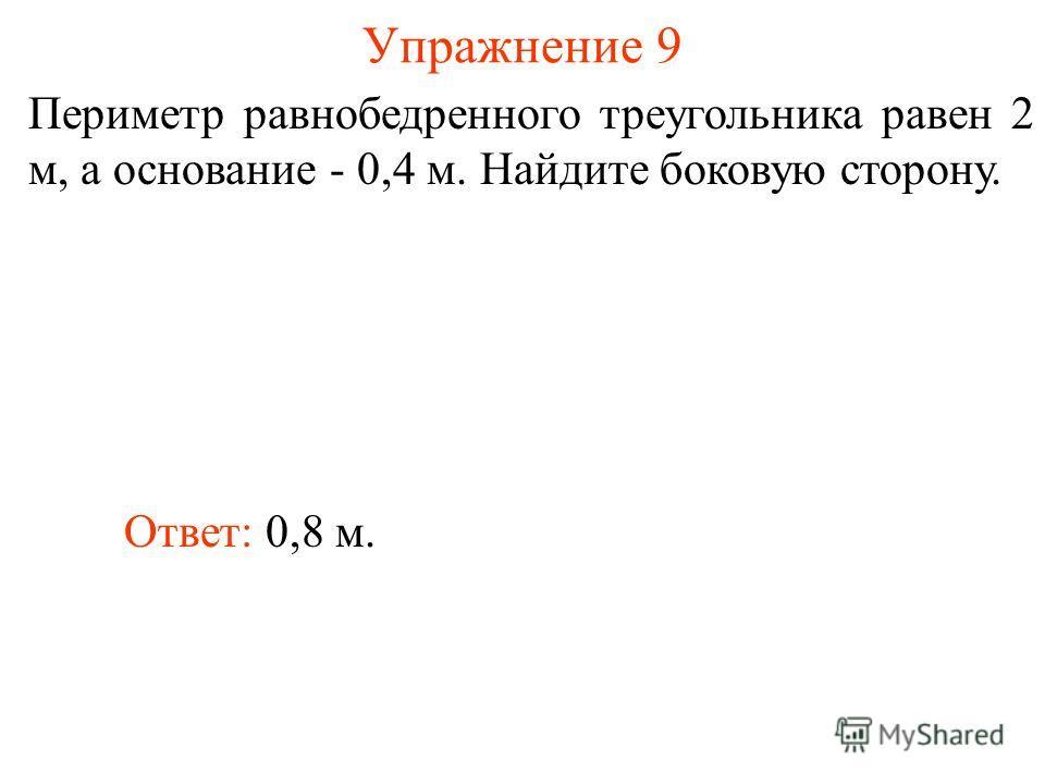 Упражнение 9 Ответ: 0,8 м. Периметр равнобедренного треугольника равен 2 м, а основание - 0,4 м. Найдите боковую сторону.