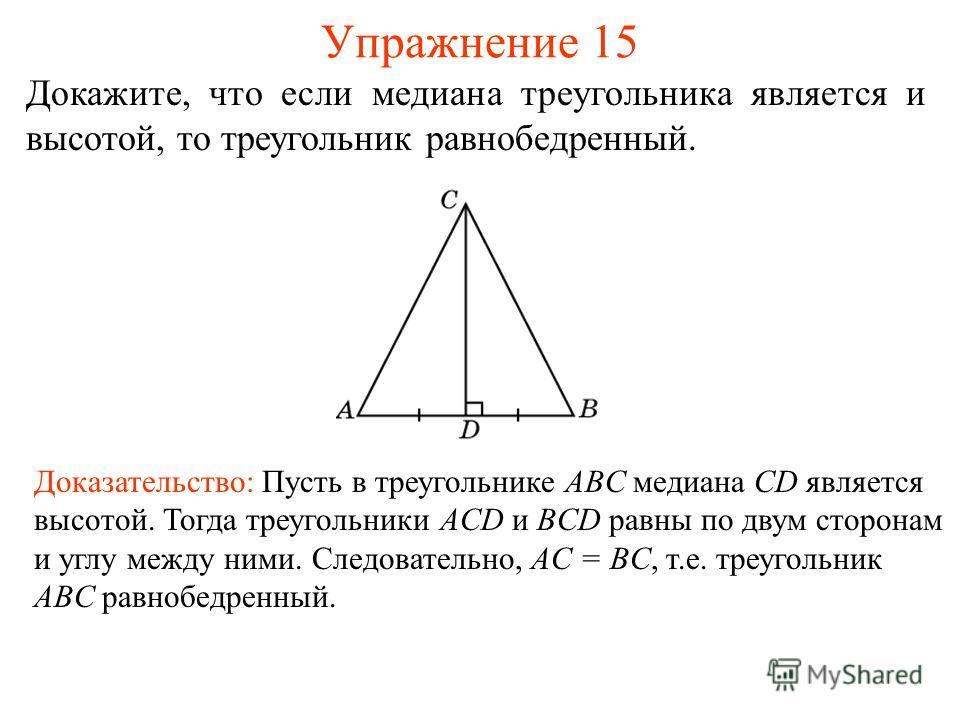 Упражнение 15 Доказательство: Пусть в треугольнике ABC медиана CD является высотой. Тогда треугольники ACD и BCD равны по двум сторонам и углу между ними. Следовательно, AC = BC, т.е. треугольник ABC равнобедренный. Докажите, что если медиана треугол