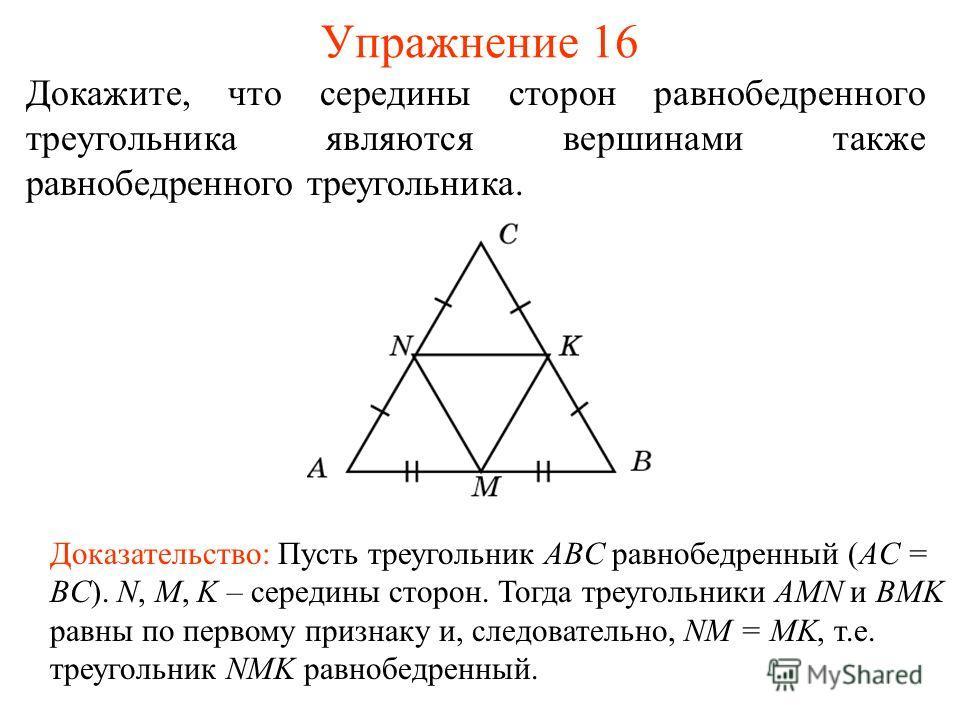 Упражнение 16 Доказательство: Пусть треугольник ABC равнобедренный (AC = BC). N, M, K – середины сторон. Тогда треугольники AMN и BMK равны по первому признаку и, следовательно, NM = MK, т.е. треугольник NMK равнобедренный. Докажите, что середины сто