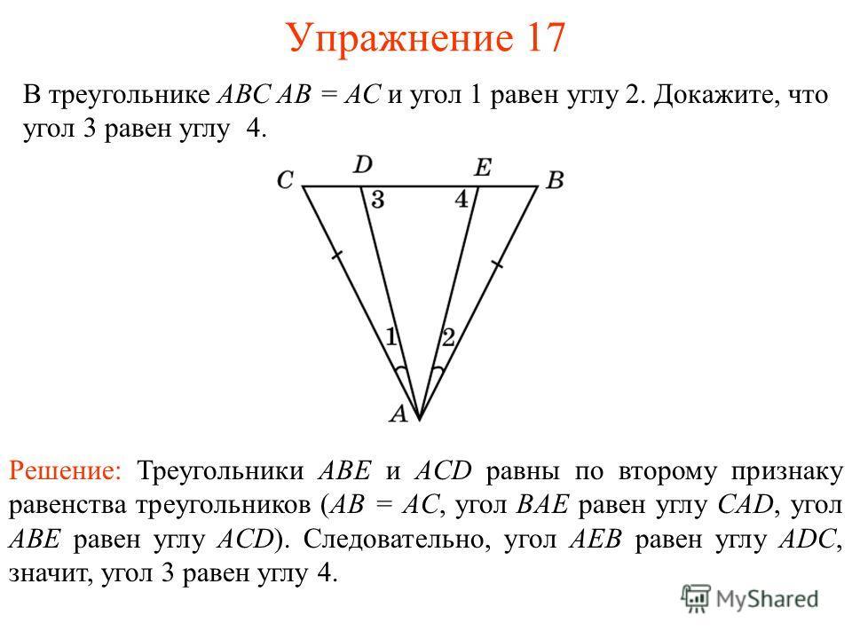 Упражнение 17 В треугольнике АВС АВ = АС и угол 1 равен углу 2. Докажите, что угол 3 равен углу 4. Решение: Треугольники ABE и ACD равны по второму признаку равенства треугольников (AB = AC, угол BAE равен углу CAD, угол ABE равен углу ACD). Следоват