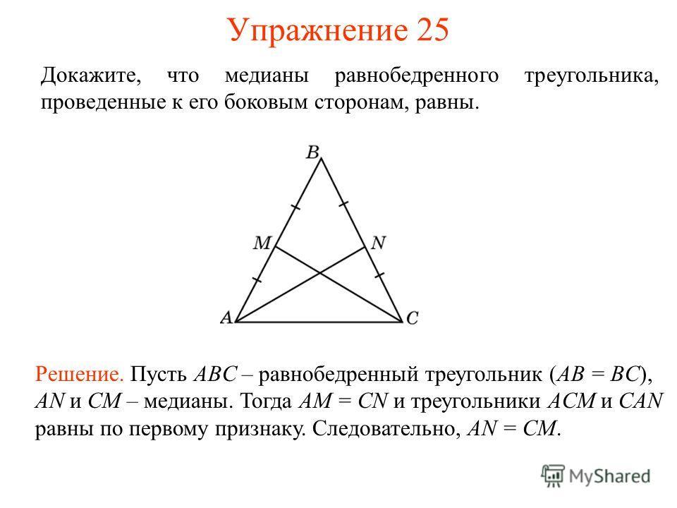 Упражнение 25 Решение. Пусть ABC – равнобедренный треугольник (AB = BC), AN и CM – медианы. Тогда AM = CN и треугольники ACM и CAN равны по первому признаку. Следовательно, AN = CM. Докажите, что медианы равнобедренного треугольника, проведенные к ег