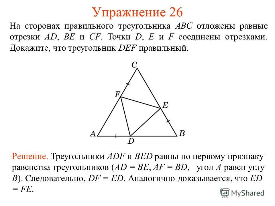 Упражнение 26 Решение. Треугольники ADF и BED равны по первому признаку равенства треугольников (AD = BE, AF = BD, угол A равен углу B). Следовательно, DF = ED. Аналогично доказывается, что ED = FE. На сторонах правильного треугольника АВС отложены р
