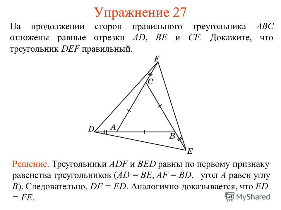 Упражнение 27 Решение. Треугольники ADF и BED равны по первому признаку равенства треугольников (AD = BE, AF = BD, угол A равен углу B). Следовательно, DF = ED. Аналогично доказывается, что ED = FE. На продолжении сторон правильного треугольника АВС