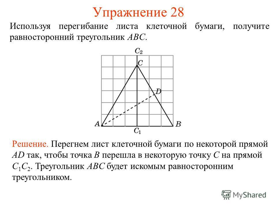 Упражнение 28 Используя перегибание листа клеточной бумаги, получите равносторонний треугольник ABC. Решение. Перегнем лист клеточной бумаги по некоторой прямой AD так, чтобы точка B перешла в некоторую точку C на прямой C 1 C 2. Треугольник ABC буде