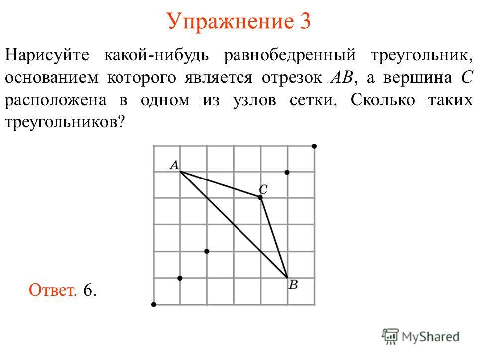 Упражнение 3 Нарисуйте какой-нибудь равнобедренный треугольник, основанием которого является отрезок AB, а вершина C расположена в одном из узлов сетки. Сколько таких треугольников? Ответ. 6.