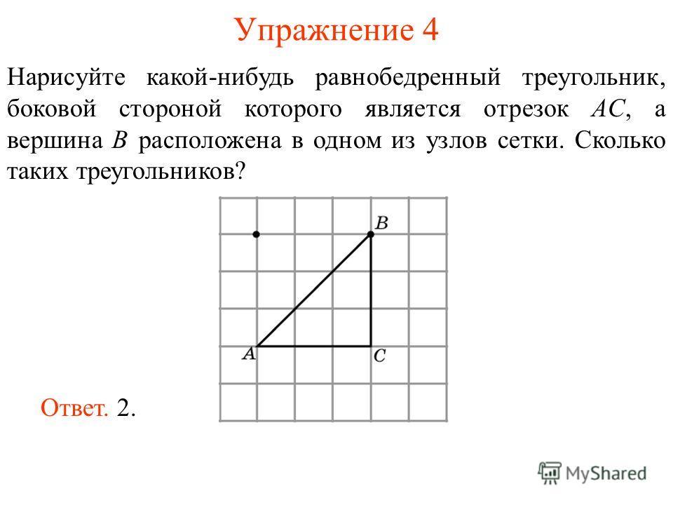 Упражнение 4 Нарисуйте какой-нибудь равнобедренный треугольник, боковой стороной которого является отрезок AС, а вершина B расположена в одном из узлов сетки. Сколько таких треугольников? Ответ. 2.