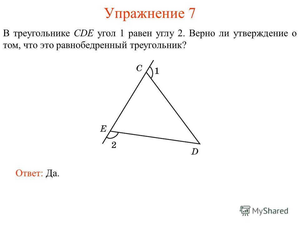 Упражнение 7 В треугольнике CDE угол 1 равен углу 2. Верно ли утверждение о том, что это равнобедренный треугольник? Ответ: Да.