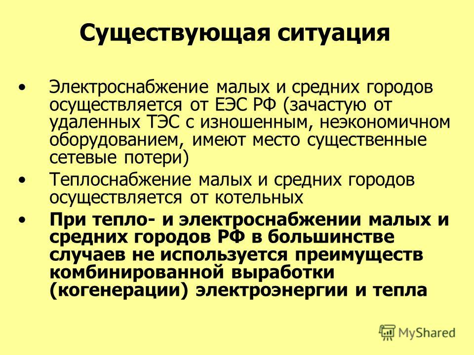 Существующая ситуация Электроснабжение малых и средних городов осуществляется от ЕЭС РФ (зачастую от удаленных ТЭС с изношенным, неэкономичном оборудованием, имеют место существенные сетевые потери) Теплоснабжение малых и средних городов осуществляет