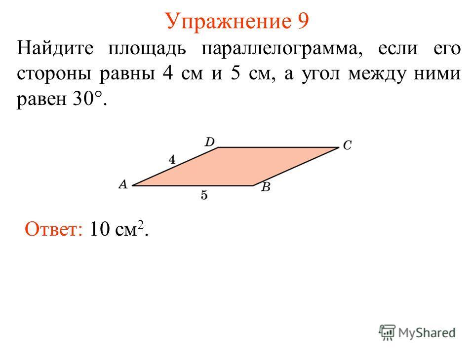 Упражнение 9 Найдите площадь параллелограмма, если его стороны равны 4 см и 5 см, а угол между ними равен 30°. Ответ: 10 см 2.