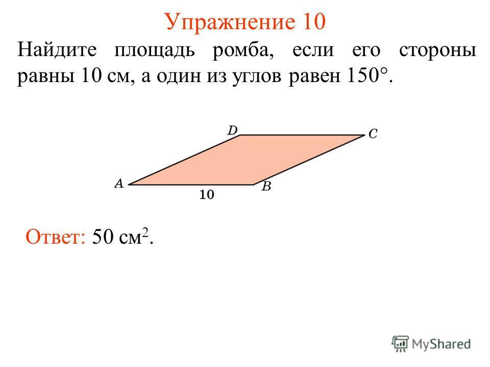 Упражнение 10 Найдите площадь ромба, если его стороны равны 10 см, а один из углов равен 150°. Ответ: 50 см 2.