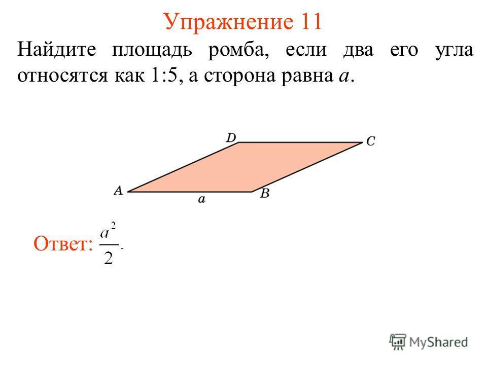 Упражнение 11 Найдите площадь ромба, если два его угла относятся как 1:5, а сторона равна а. Ответ: