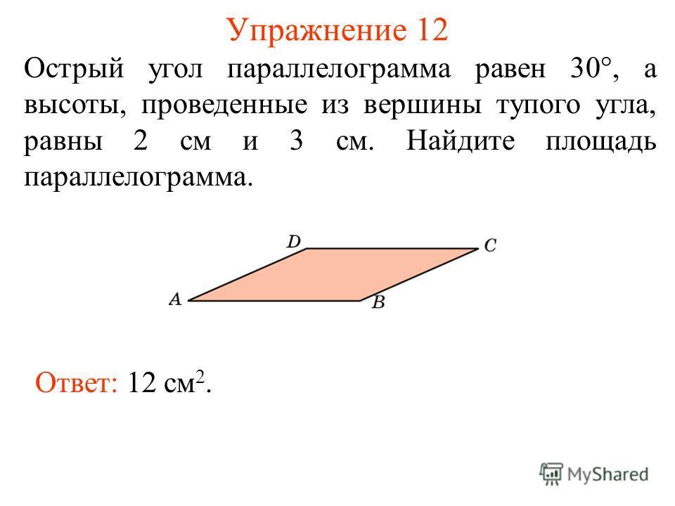 Упражнение 12 Острый угол параллелограмма равен 30°, а высоты, проведенные из вершины тупого угла, равны 2 см и 3 см. Найдите площадь параллелограмма. Ответ: 12 см 2.